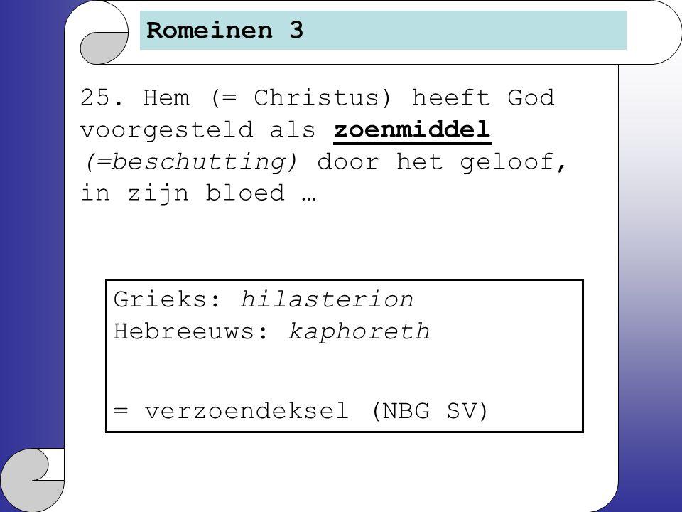 25. Hem (= Christus) heeft God voorgesteld als zoenmiddel (=beschutting) door het geloof, in zijn bloed … Romeinen 3 Grieks: hilasterion Hebreeuws: ka