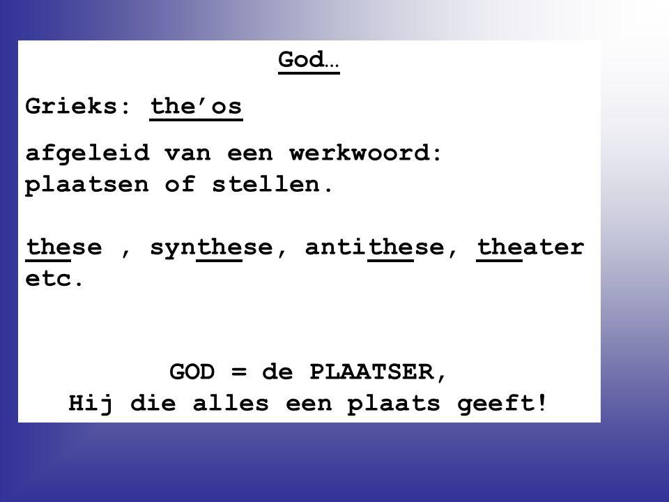 God… Grieks: the'os afgeleid van een werkwoord: plaatsen of stellen. these, synthese, antithese, theater etc. GOD = de PLAATSER, Hij die alles een pla