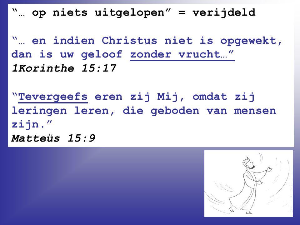 """""""… op niets uitgelopen"""" = verijdeld """"… en indien Christus niet is opgewekt, dan is uw geloof zonder vrucht…"""" 1Korinthe 15:17 """"Tevergeefs eren zij Mij,"""