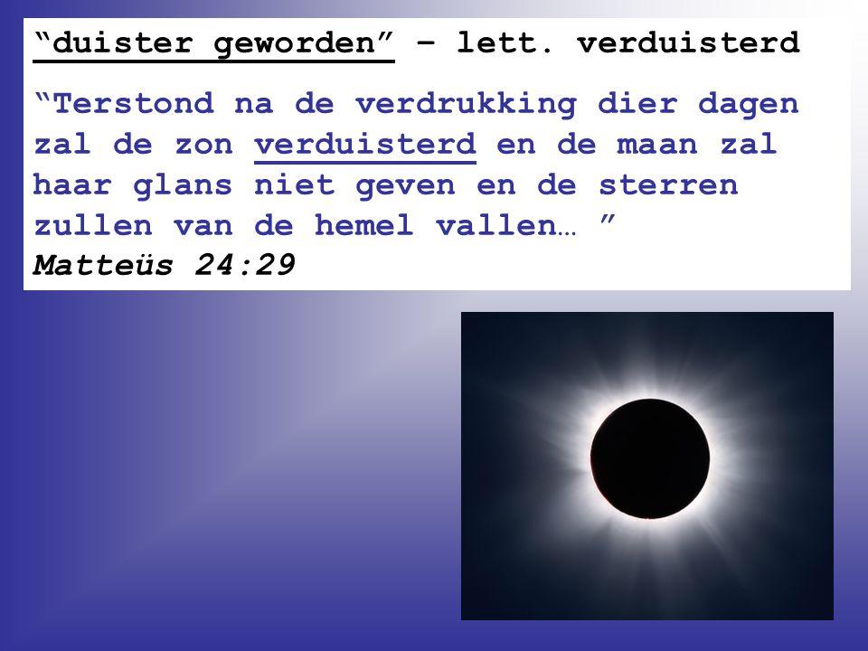 """""""duister geworden"""" – lett. verduisterd """"Terstond na de verdrukking dier dagen zal de zon verduisterd en de maan zal haar glans niet geven en de sterre"""