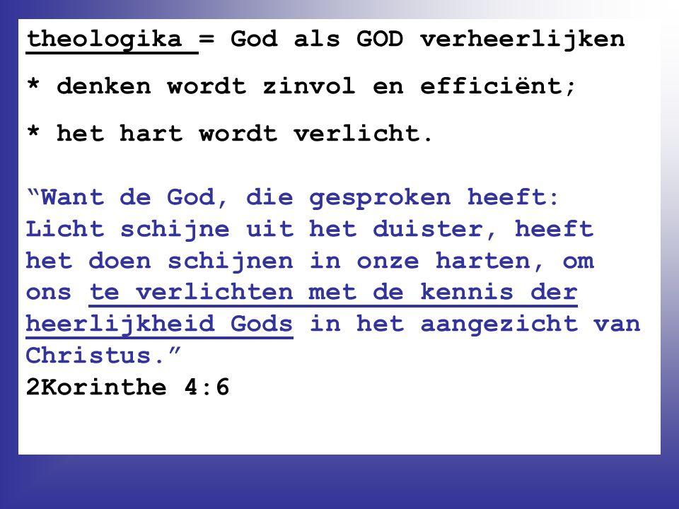 """theologika = God als GOD verheerlijken * denken wordt zinvol en efficiënt; * het hart wordt verlicht. """"Want de God, die gesproken heeft: Licht schijne"""