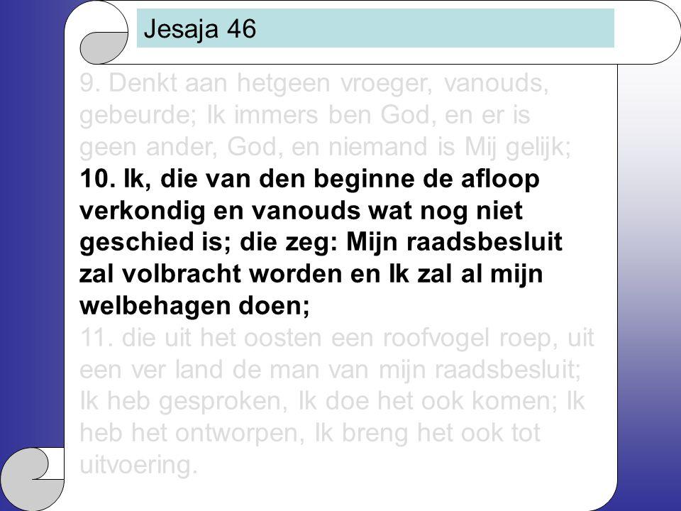 Jesaja 46 9. Denkt aan hetgeen vroeger, vanouds, gebeurde; Ik immers ben God, en er is geen ander, God, en niemand is Mij gelijk; 10. Ik, die van den