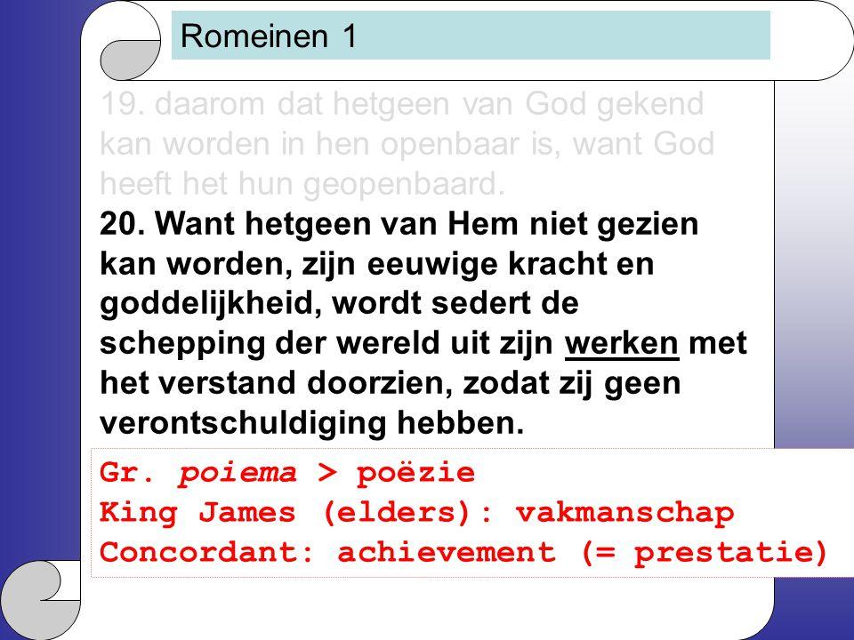 Romeinen 1 19. daarom dat hetgeen van God gekend kan worden in hen openbaar is, want God heeft het hun geopenbaard. 20. Want hetgeen van Hem niet gezi