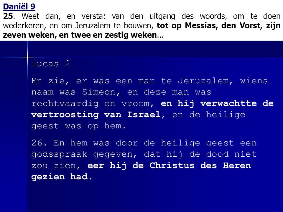 Daniël 9 25. Weet dan, en versta: van den uitgang des woords, om te doen wederkeren, en om Jeruzalem te bouwen, tot op Messias, den Vorst, zijn zeven