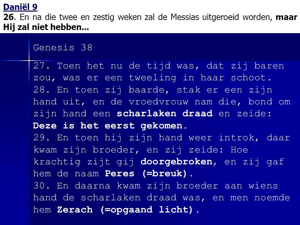 Daniël 9 26. En na die twee en zestig weken zal de Messias uitgeroeid worden, maar Hij zal niet hebben... Genesis 38 27. Toen het nu de tijd was, dat