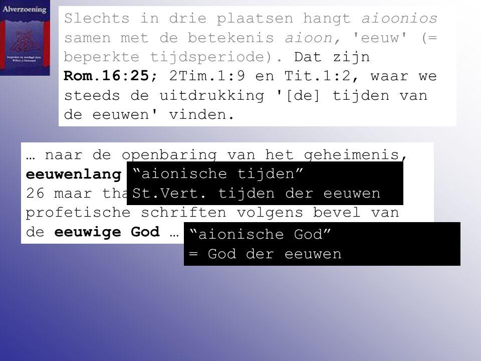 Slechts in drie plaatsen hangt aioonios samen met de betekenis aioon, 'eeuw' (= beperkte tijdsperiode). Dat zijn Rom.16:25; 2Tim.1:9 en Tit.1:2, waar