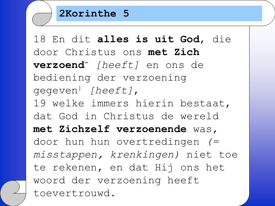 2Korinthe 5 18 En dit alles is uit God, die door Christus ons met Zich verzoend - [heeft] en ons de bediening der verzoening gegeven | [heeft], 19 wel