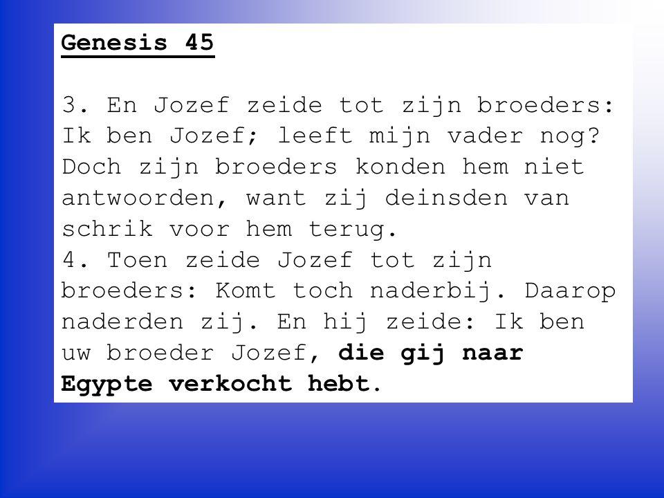 Genesis 45 5, Maar weest nu niet verdrietig en ziet er niet zo ontsteld uit, omdat gij mij hierheen verkocht hebt, want om u in het leven te behouden heeft God mij voor u uit gezonden(…) 7.
