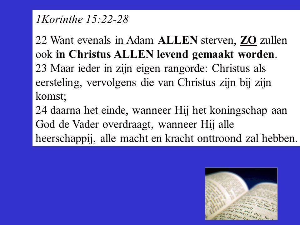 1Korinthe 15:22-28 22 Want evenals in Adam ALLEN sterven, ZO zullen ook in Christus ALLEN levend gemaakt worden. 23 Maar ieder in zijn eigen rangorde: