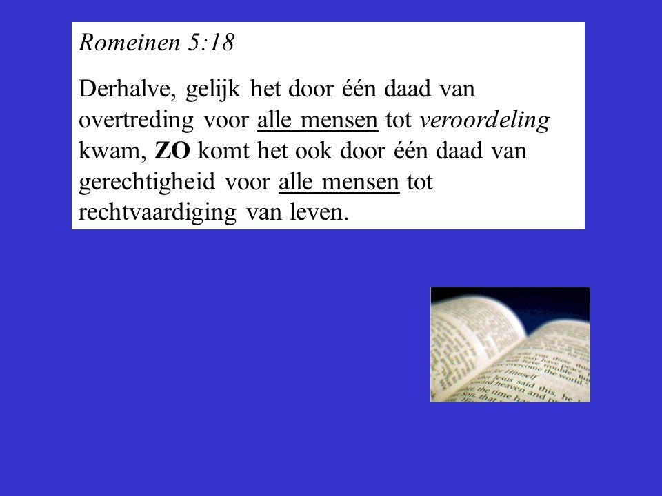 Romeinen 5:18 Derhalve, gelijk het door één daad van overtreding voor alle mensen tot veroordeling kwam, ZO komt het ook door één daad van gerechtighe