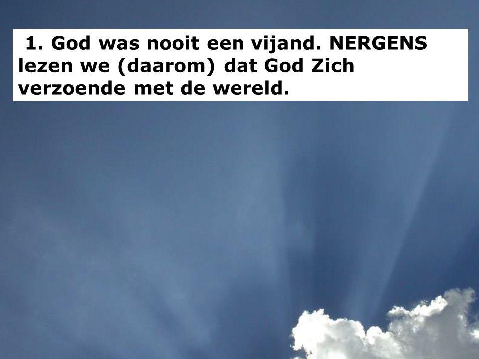 1. God was nooit een vijand. NERGENS lezen we (daarom) dat God Zich verzoende met de wereld.