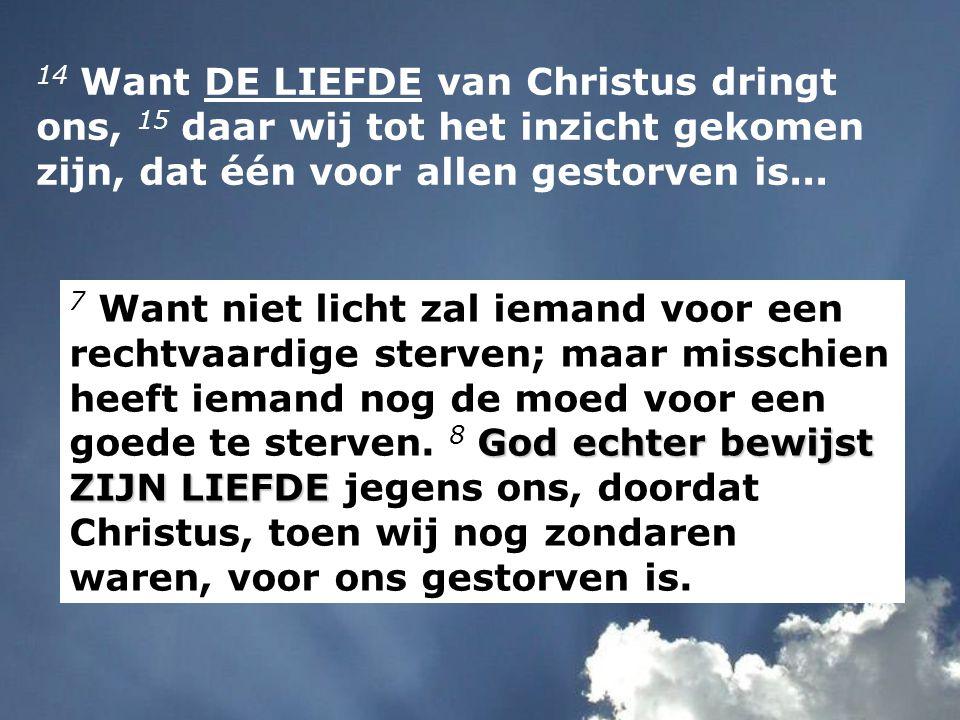 14 Want DE LIEFDE van Christus dringt ons, 15 daar wij tot het inzicht gekomen zijn, dat één voor allen gestorven is...