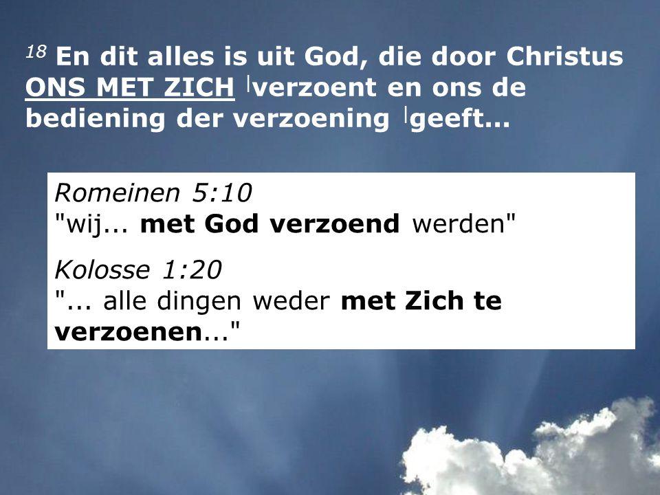 18 En dit alles is uit God, die door Christus ONS MET ZICH | verzoent en ons de bediening der verzoening | geeft...