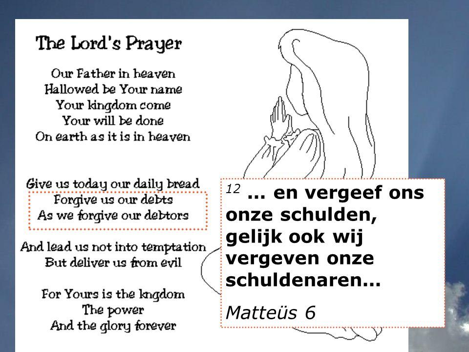 12... en vergeef ons onze schulden, gelijk ook wij vergeven onze schuldenaren... Matteüs 6