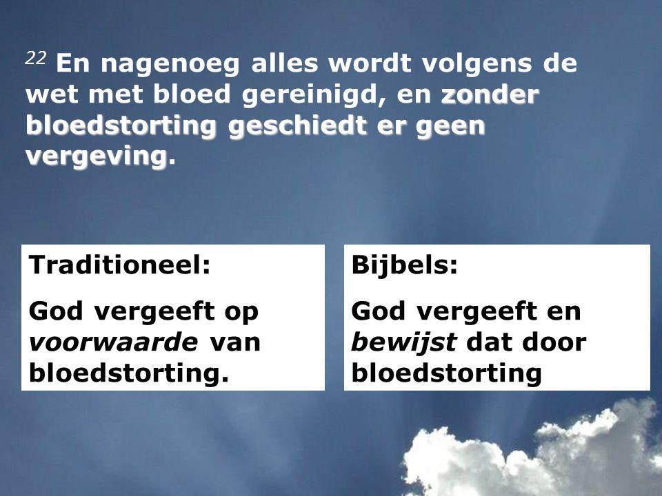 zonder bloedstorting geschiedt er geen vergeving 22 En nagenoeg alles wordt volgens de wet met bloed gereinigd, en zonder bloedstorting geschiedt er geen vergeving.