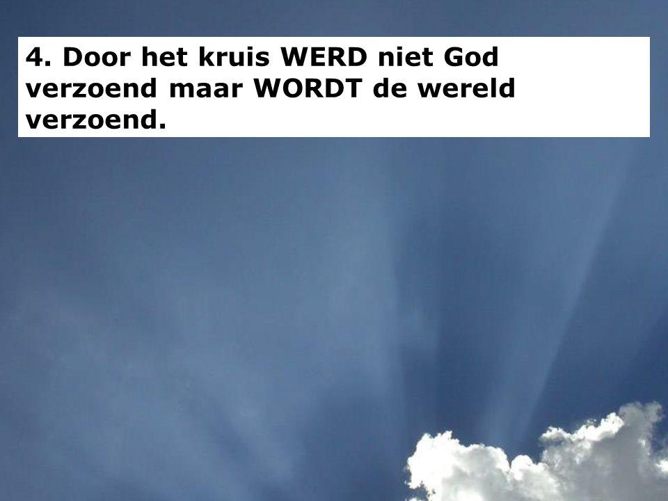 4. Door het kruis WERD niet God verzoend maar WORDT de wereld verzoend.