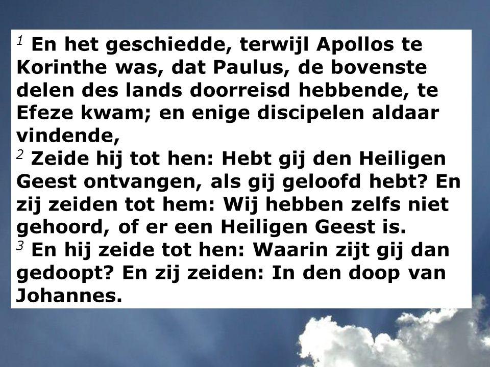 1 En het geschiedde, terwijl Apollos te Korinthe was, dat Paulus, de bovenste delen des lands doorreisd hebbende, te Efeze kwam; en enige discipelen aldaar vindende, 2 Zeide hij tot hen: Hebt gij den Heiligen Geest ontvangen, als gij geloofd hebt.