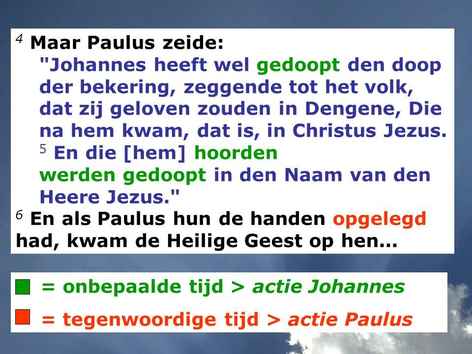 = onbepaalde tijd > actie Johannes = tegenwoordige tijd > actie Paulus 4 Maar Paulus zeide: Johannes heeft wel gedoopt den doop der bekering, zeggende tot het volk, dat zij geloven zouden in Dengene, Die na hem kwam, dat is, in Christus Jezus.