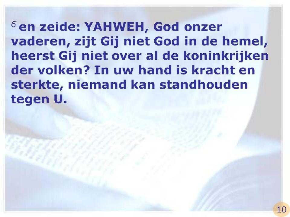6 en zeide: YAHWEH, God onzer vaderen, zijt Gij niet God in de hemel, heerst Gij niet over al de koninkrijken der volken? In uw hand is kracht en ster