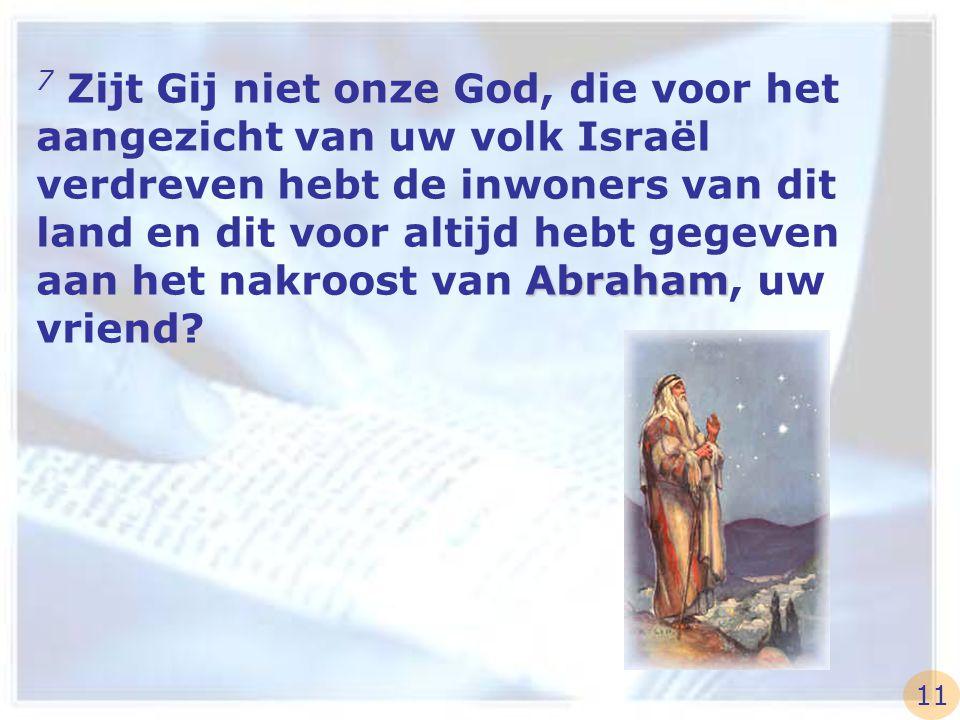 Abraham 7 Zijt Gij niet onze God, die voor het aangezicht van uw volk Israël verdreven hebt de inwoners van dit land en dit voor altijd hebt gegeven a