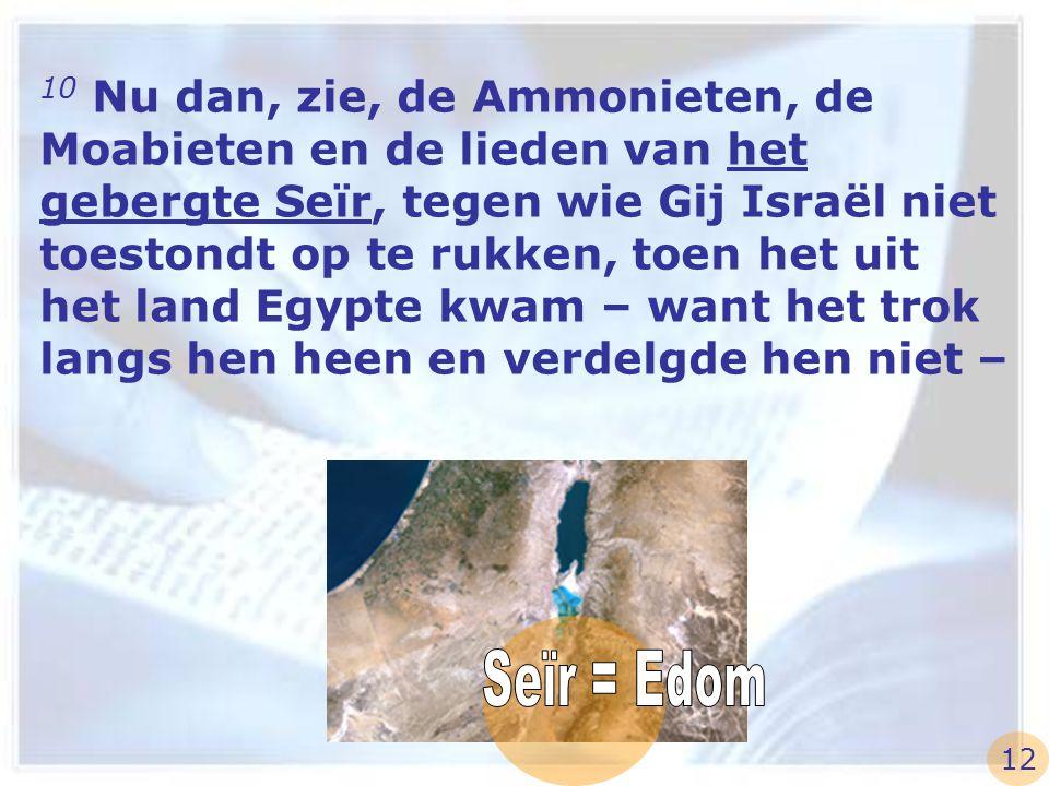 10 Nu dan, zie, de Ammonieten, de Moabieten en de lieden van het gebergte Seïr, tegen wie Gij Israël niet toestondt op te rukken, toen het uit het lan