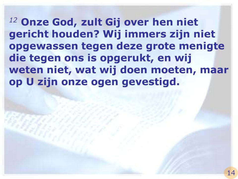 12 Onze God, zult Gij over hen niet gericht houden? Wij immers zijn niet opgewassen tegen deze grote menigte die tegen ons is opgerukt, en wij weten n