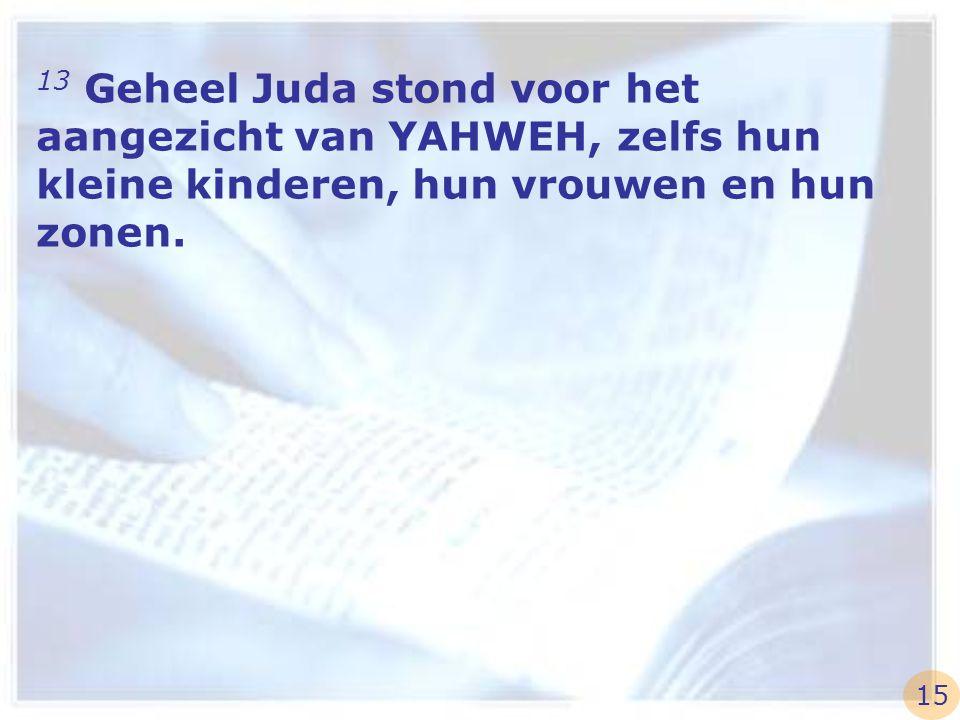 13 Geheel Juda stond voor het aangezicht van YAHWEH, zelfs hun kleine kinderen, hun vrouwen en hun zonen. 15