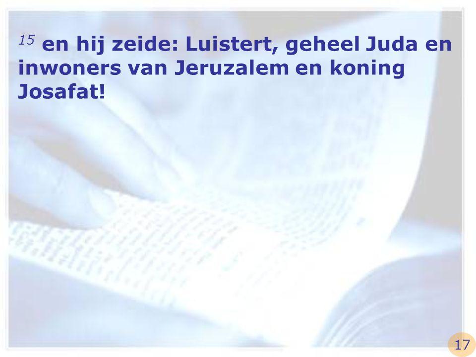 15 en hij zeide: Luistert, geheel Juda en inwoners van Jeruzalem en koning Josafat! 17