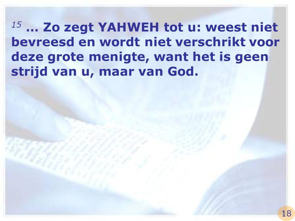 15 … Zo zegt YAHWEH tot u: weest niet bevreesd en wordt niet verschrikt voor deze grote menigte, want het is geen strijd van u, maar van God. 18