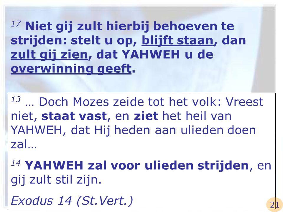 17 Niet gij zult hierbij behoeven te strijden: stelt u op, blijft staan, dan zult gij zien, dat YAHWEH u de overwinning geeft. 13 … Doch Mozes zeide t