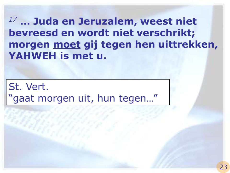 """17 … Juda en Jeruzalem, weest niet bevreesd en wordt niet verschrikt; morgen moet gij tegen hen uittrekken, YAHWEH is met u. St. Vert. """"gaat morgen ui"""