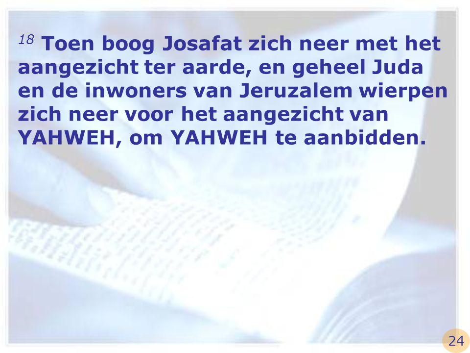 18 Toen boog Josafat zich neer met het aangezicht ter aarde, en geheel Juda en de inwoners van Jeruzalem wierpen zich neer voor het aangezicht van YAH