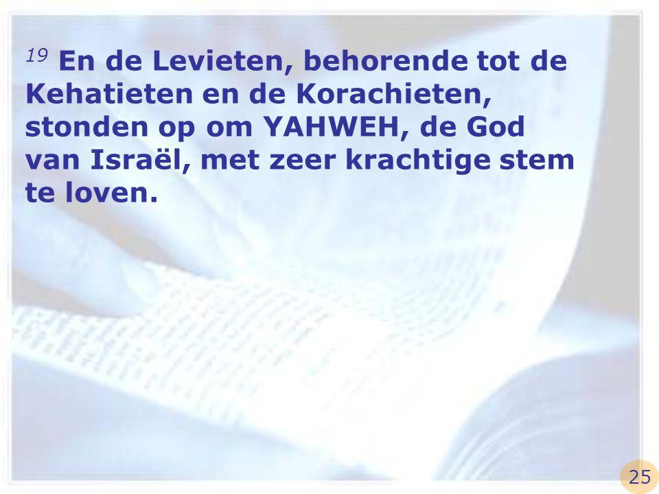 19 En de Levieten, behorende tot de Kehatieten en de Korachieten, stonden op om YAHWEH, de God van Israël, met zeer krachtige stem te loven. 25