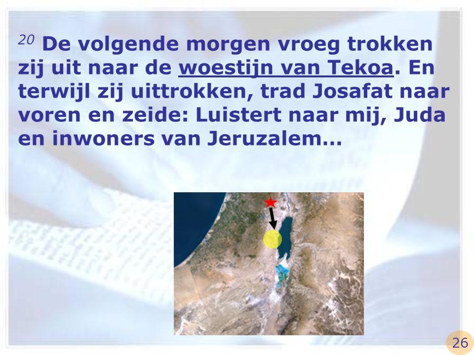 20 De volgende morgen vroeg trokken zij uit naar de woestijn van Tekoa. En terwijl zij uittrokken, trad Josafat naar voren en zeide: Luistert naar mij