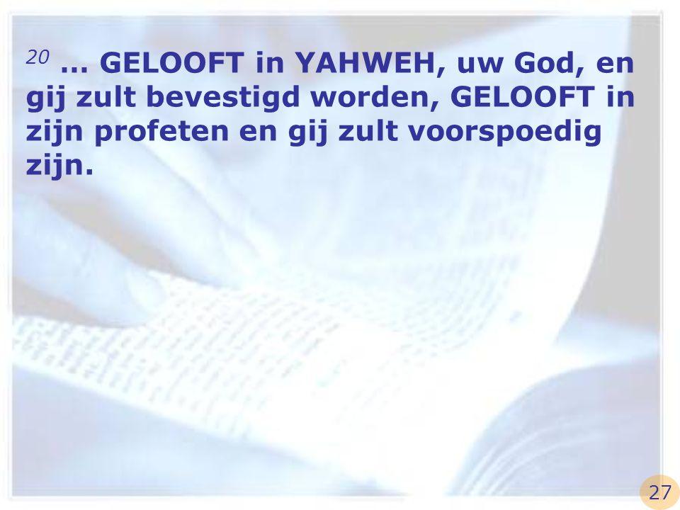 20 … GELOOFT in YAHWEH, uw God, en gij zult bevestigd worden, GELOOFT in zijn profeten en gij zult voorspoedig zijn. 27