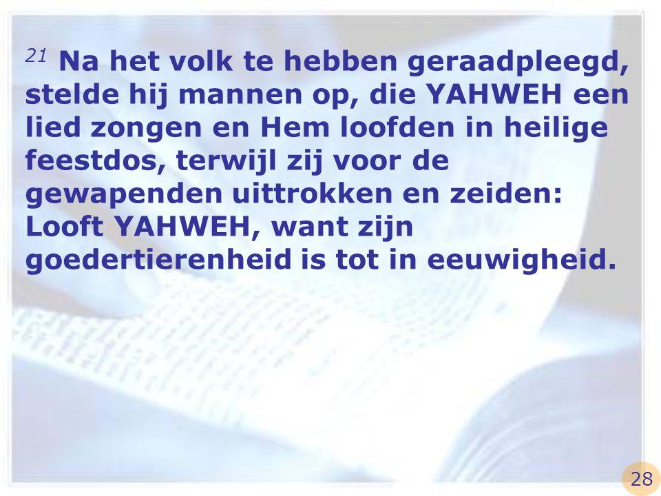 21 Na het volk te hebben geraadpleegd, stelde hij mannen op, die YAHWEH een lied zongen en Hem loofden in heilige feestdos, terwijl zij voor de gewape