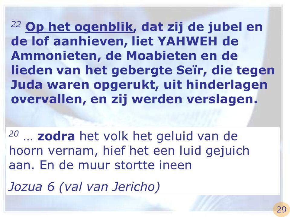 22 Op het ogenblik, dat zij de jubel en de lof aanhieven, liet YAHWEH de Ammonieten, de Moabieten en de lieden van het gebergte Seïr, die tegen Juda w