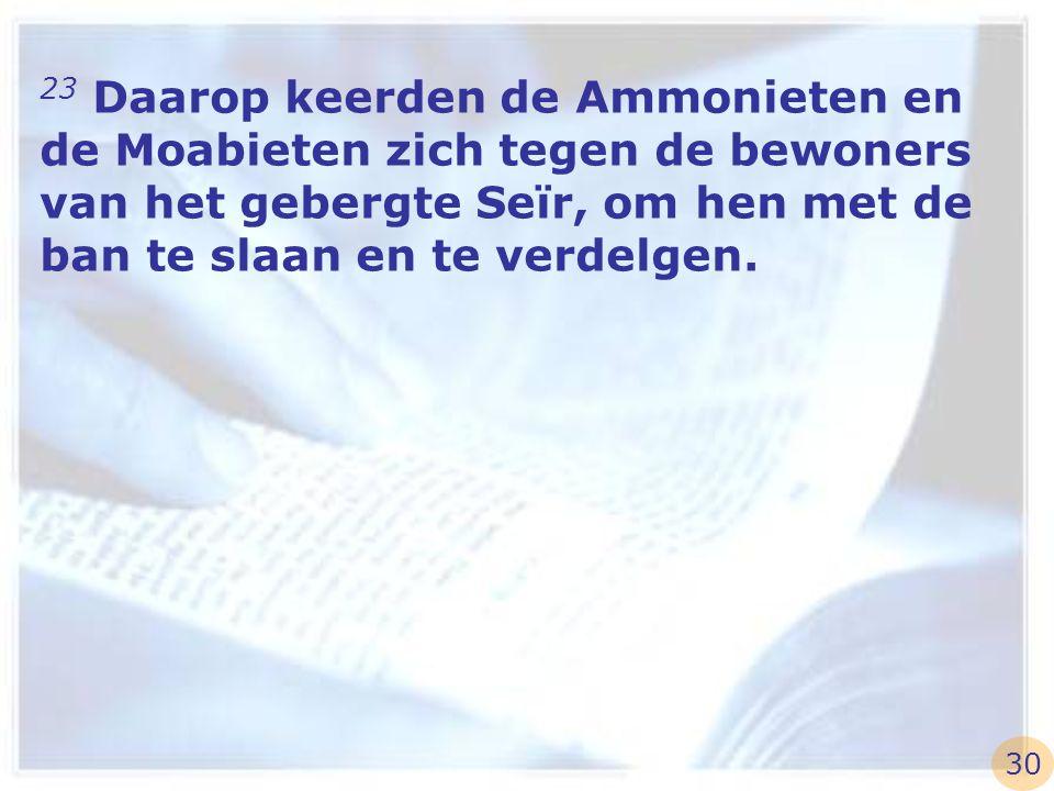 23 Daarop keerden de Ammonieten en de Moabieten zich tegen de bewoners van het gebergte Seïr, om hen met de ban te slaan en te verdelgen. 30
