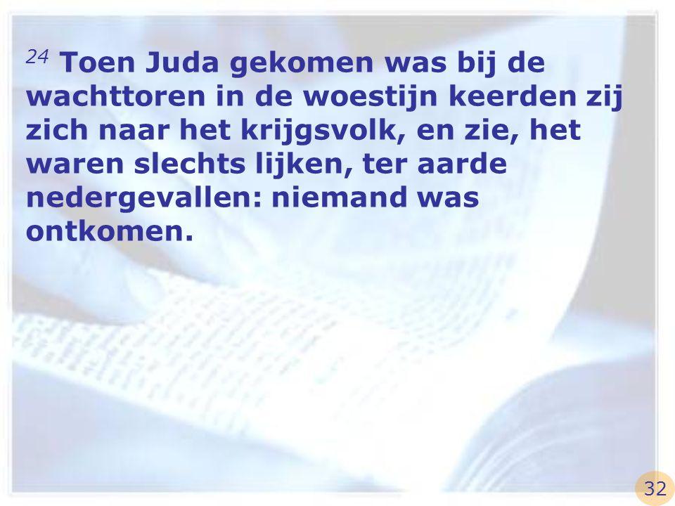 24 Toen Juda gekomen was bij de wachttoren in de woestijn keerden zij zich naar het krijgsvolk, en zie, het waren slechts lijken, ter aarde nedergeval