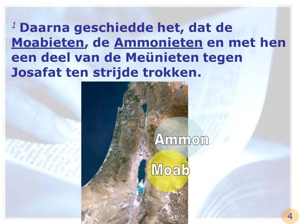1 Daarna geschiedde het, dat de Moabieten, de Ammonieten en met hen een deel van de Meünieten tegen Josafat ten strijde trokken. 4