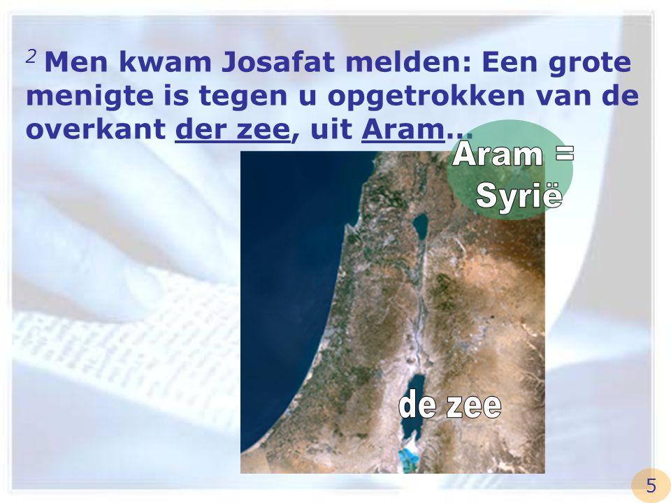 2 Men kwam Josafat melden: Een grote menigte is tegen u opgetrokken van de overkant der zee, uit Aram… 5