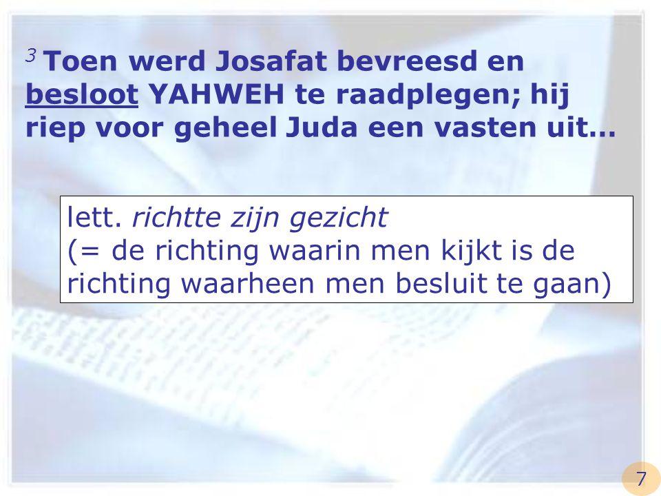 3 Toen werd Josafat bevreesd en besloot YAHWEH te raadplegen; hij riep voor geheel Juda een vasten uit… lett. richtte zijn gezicht (= de richting waar