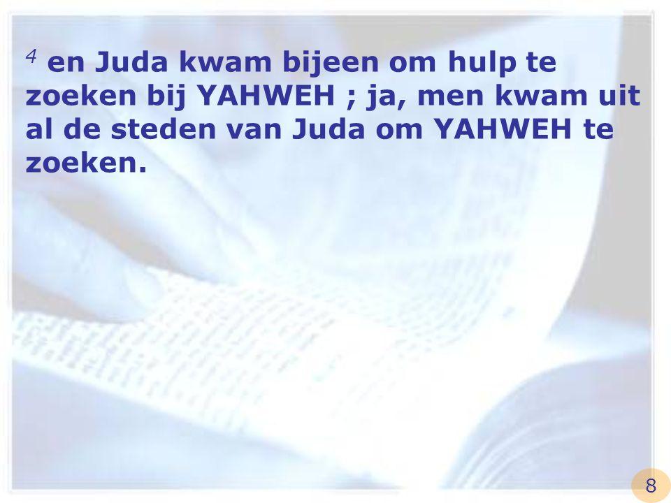 4 en Juda kwam bijeen om hulp te zoeken bij YAHWEH ; ja, men kwam uit al de steden van Juda om YAHWEH te zoeken. 8