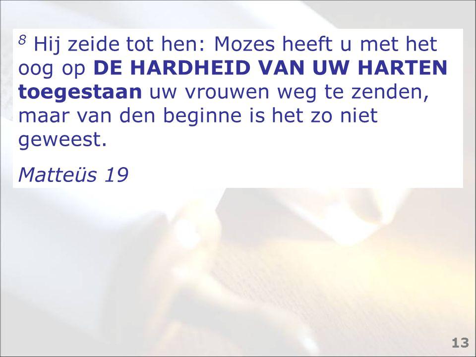 8 Hij zeide tot hen: Mozes heeft u met het oog op DE HARDHEID VAN UW HARTEN toegestaan uw vrouwen weg te zenden, maar van den beginne is het zo niet g