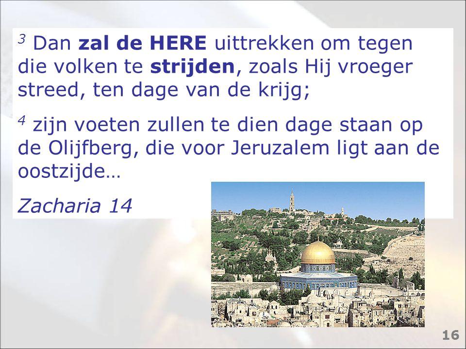 3 Dan zal de HERE uittrekken om tegen die volken te strijden, zoals Hij vroeger streed, ten dage van de krijg; 4 zijn voeten zullen te dien dage staan