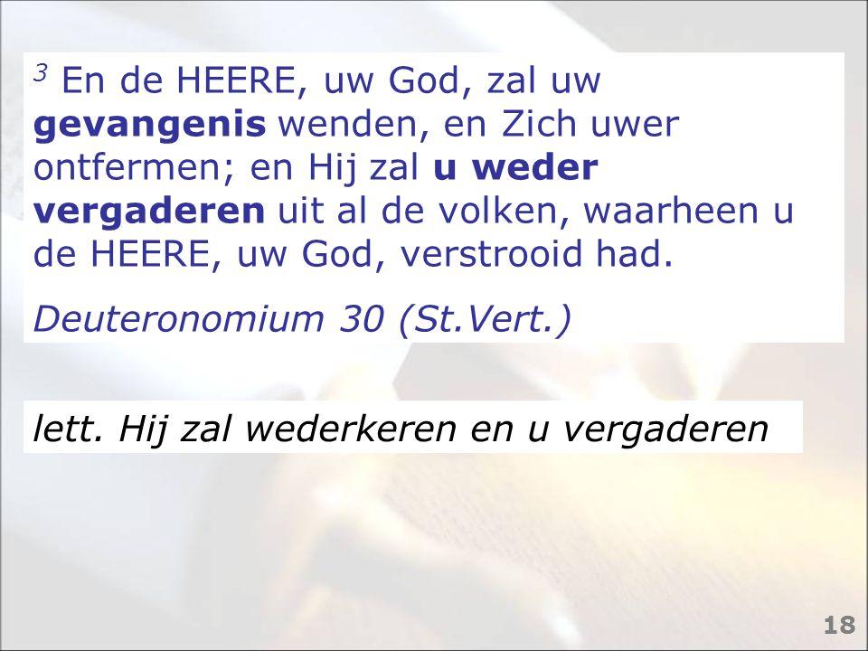 3 En de HEERE, uw God, zal uw gevangenis wenden, en Zich uwer ontfermen; en Hij zal u weder vergaderen uit al de volken, waarheen u de HEERE, uw God,