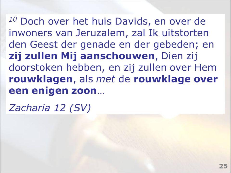 10 Doch over het huis Davids, en over de inwoners van Jeruzalem, zal Ik uitstorten den Geest der genade en der gebeden; en zij zullen Mij aanschouwen,