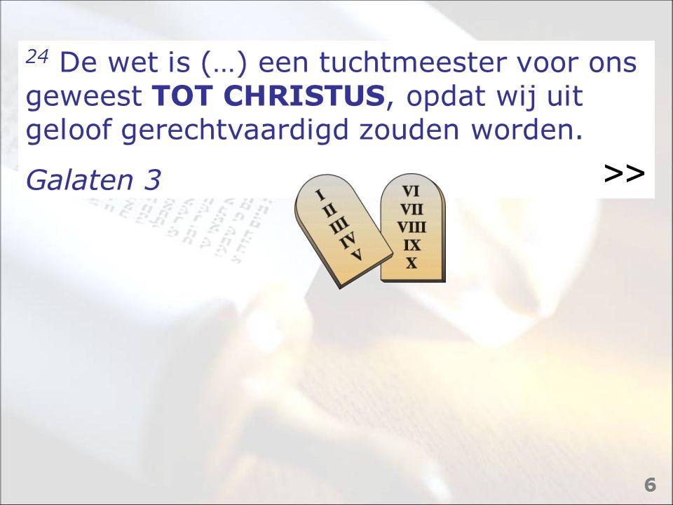 24 De wet is (…) een tuchtmeester voor ons geweest TOT CHRISTUS, opdat wij uit geloof gerechtvaardigd zouden worden. Galaten 3 >> 6