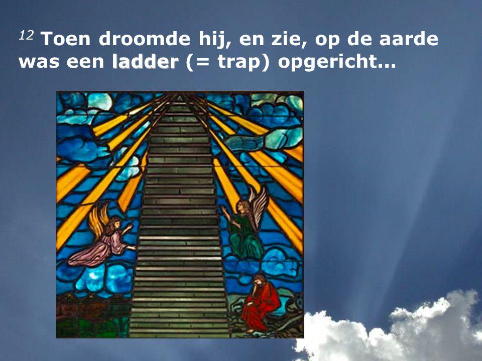 ladder 12 Toen droomde hij, en zie, op de aarde was een ladder (= trap) opgericht...