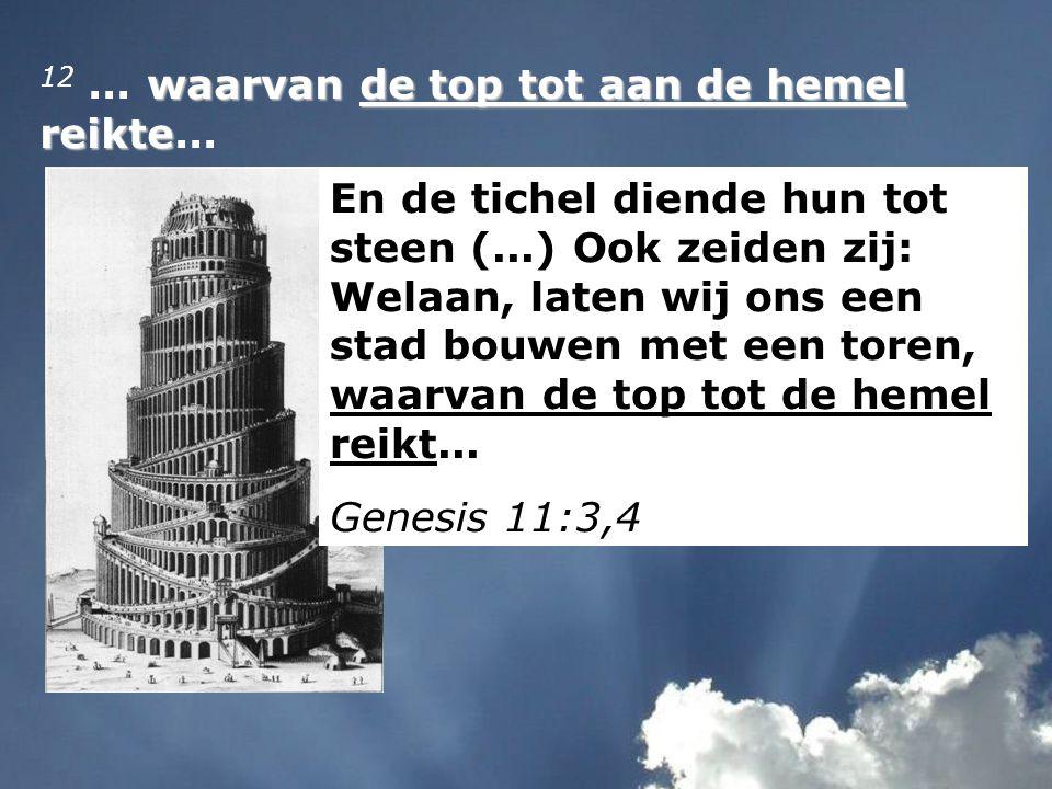 waarvan de top tot aan de hemel reikte 12... waarvan de top tot aan de hemel reikte... En de tichel diende hun tot steen (...) Ook zeiden zij: Welaan,